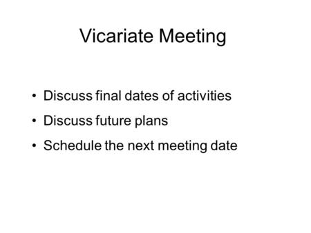Vicariate Meeting Discuss final dates of activities Discuss future plans Schedule the next meeting date.