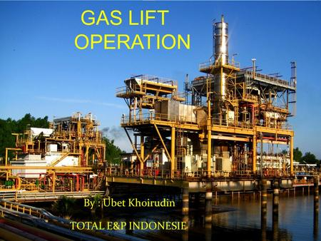 GAS LIFT OPERATION By : Ubet Khoirudin TOTAL E&P INDONESIE.