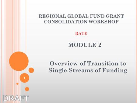 Overview of Transition to Single Streams of Funding REGIONAL GLOBAL FUND GRANT CONSOLIDATION WORKSHOP DATE MODULE 2 1.