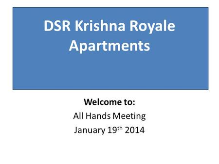 Welcome to: All Hands Meeting January 19 th 2014 DSR Krishna Royale Apartments.