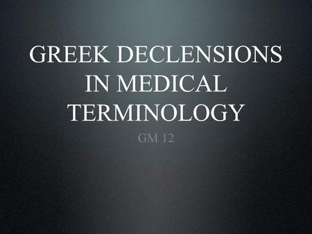 GREEK DECLENSIONS IN MEDICAL TERMINOLOGY GM 12. Introductory information. Greek paradigms in the 3 rd declension. Greek paradigms in the 1 st and 2 nd.