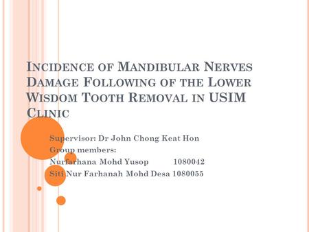 I NCIDENCE OF M ANDIBULAR N ERVES D AMAGE F OLLOWING OF THE L OWER W ISDOM T OOTH R EMOVAL IN USIM C LINIC Supervisor: Dr John Chong Keat Hon Group members: