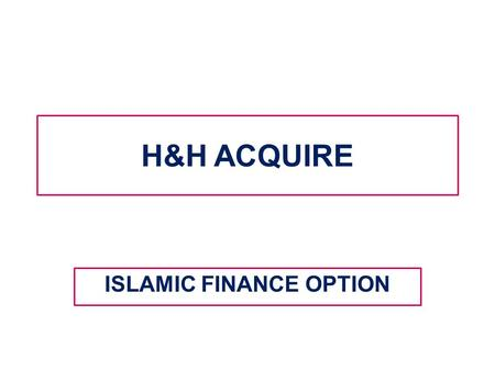 H&H ACQUIRE ISLAMIC FINANCE OPTION. WHAT IS H&H ACQUIRE? Assalamu Alaikum H&H ACQUIRE started as an initiative to the growing needs of Muslims in our.