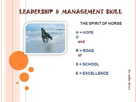 LEADERSHIP & MANAGEMENT SKILL THE SPIRIT OF HORSE H = HOPE O and R = ROAD of S = SCHOOL E = EXCELLENCE 1 by mila dewi.