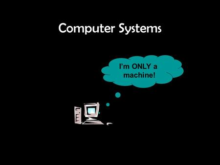 Computer Systems I'm ONLY a machine!. Hardware Hardware refers to all the parts of the Computer System that we can touch. An item of hardware is called.