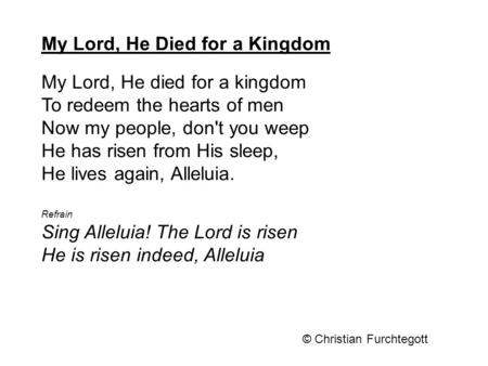 My Lord, He died for a kingdom To redeem the hearts of men Now my people, don't you weep He has risen from His sleep, He lives again, Alleluia. Refrain.