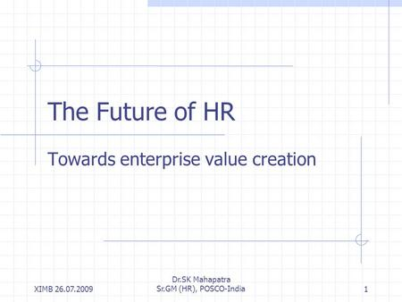 XIMB 26.07.2009 Dr.SK Mahapatra Sr.GM (HR), POSCO-India1 The Future of HR Towards enterprise value creation.