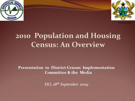 2010 Population and Housing Census: An Overview Presentation to District Census Implementation Committee & the Media HO, 28 th September 2009 1 Republic.