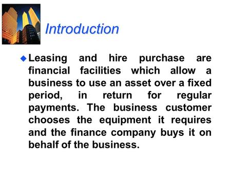 Introduction u Leasing and hire purchase are financial facilities which allow a business to use an asset over a fixed period, in return for regular payments.