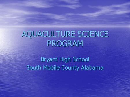 AQUACULTURE SCIENCE PROGRAM Bryant High School South Mobile County Alabama.
