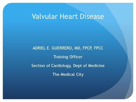 Valvular Heart Disease ADRIEL E. GUERRERO, MD, FPCP, FPCC Training Officer Section of Cardiology, Dept of Medicine The Medical City.