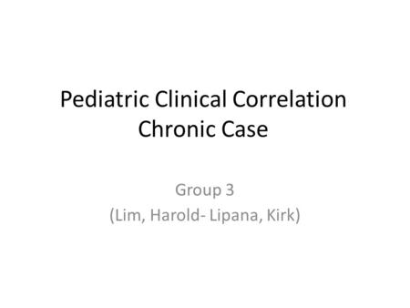 Pediatric Clinical Correlation Chronic Case Group 3 (Lim, Harold- Lipana, Kirk)