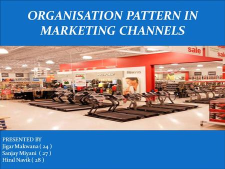 ORGANISATION PATTERN IN MARKETING CHANNELS PRESENTED BY Jigar Makwana ( 24 ) Sanjay Miyani ( 27 ) Hiral Navik ( 28 )