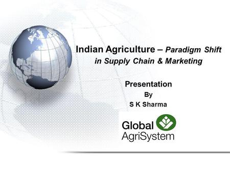 Indian Agriculture – Paradigm Shift in Supply Chain & Marketing Presentation By S K Sharma.