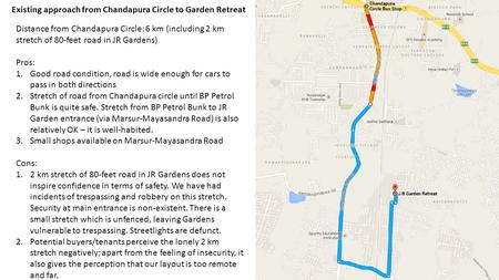 Existing approach from Chandapura Circle to Garden Retreat Distance from Chandapura Circle: 6 km (including 2 km stretch of 80-feet road in JR Gardens)