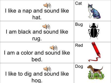 I like a nap and sound like hat. Cat I am black and sound like rug. Bug I am a color and sound like bed. Red I like to dig and sound like hog. Dog.