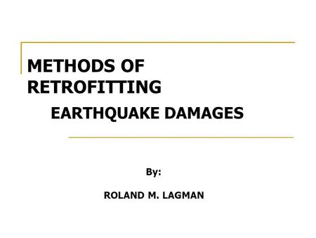 METHODS OF RETROFITTING EARTHQUAKE DAMAGES By: ROLAND M. LAGMAN.