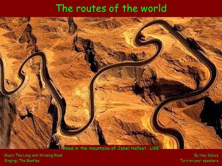 The routes of the world Music The Long and Winding Road By Ney Deluiz Singing: The Beatles Turn on your speakers Road in the mountains of Jebel Hafeet,