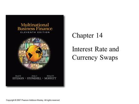 Copyright © 2007 Pearson Addison-Wesley. All rights reserved. Chapter 14 Interest Rate and Currency Swaps.