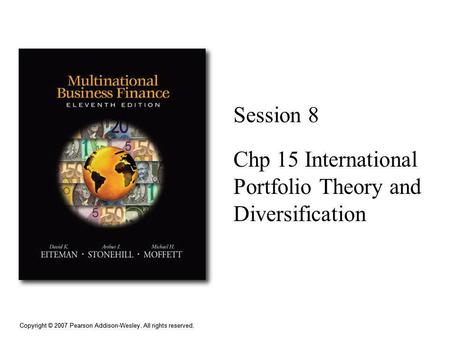 Copyright © 2007 Pearson Addison-Wesley. All rights reserved. Session 8 Chp 15 International Portfolio Theory and Diversification.