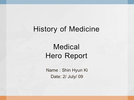 History of Medicine Medical Hero Report Name : Shin Hyun Ki Date: 2/ July/ 09.