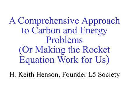 A Comprehensive Approach to Carbon and Energy Problems (Or Making the Rocket Equation Work for Us )‏ H. Keith Henson, Founder L5 Society.