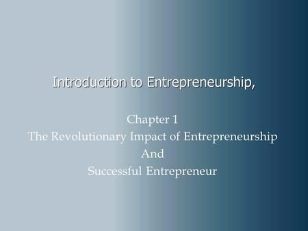 Introduction to Entrepreneurship, Chapter 1 The Revolutionary Impact of Entrepreneurship And Successful Entrepreneur.