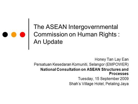 The ASEAN Intergovernmental Commission on Human Rights : An Update Honey Tan Lay Ean Persatuan Kesedaran Komuniti, Selangor (EMPOWER) National Consultation.