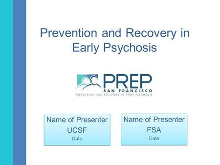 Prevention and Recovery in Early Psychosis Name of Presenter UCSF Date Name of Presenter UCSF Date Name of Presenter FSA Date Name of Presenter FSA Date.