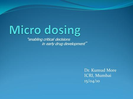 "Dr. Kumud More ICRI, Mumbai 15/04/10 ""enabling critical decisions in early drug development ™"