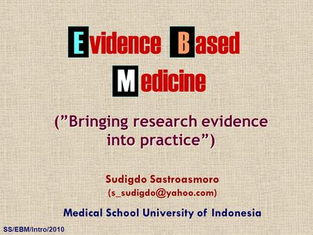 "SS/EBM/Intro/2010 E vidence Sudigdo Sastroasmoro Medical School University of Indonesia (""Bringing research evidence into practice"")"