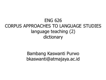 ENG 626 CORPUS APPROACHES TO LANGUAGE STUDIES language teaching (2) dictionary Bambang Kaswanti Purwo