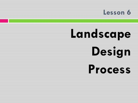 Lesson 6 Landscape Design Process. STEPS IN DEVELOPING A LANDSCAPE DESIGN The benefits of an organized system in developing a landscape design are tremendous.