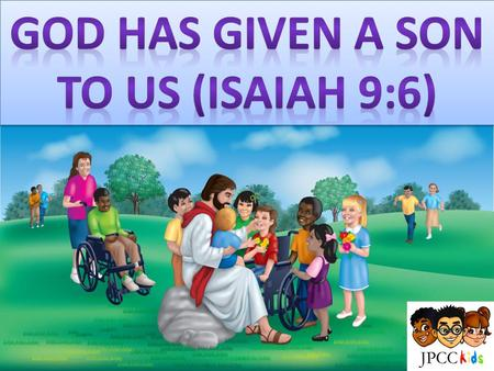 God Has given a son to us (Isaiah 9:6)