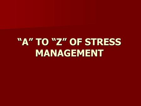 """A"" TO ""Z"" OF STRESS MANAGEMENT. ""A""""A""""A""""A"" Always Take Time for yourself, at least 30 minutes per day."