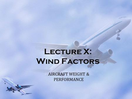 Lecture X: Wind Factors AIRCRAFT WEIGHT & PERFORMANCE.
