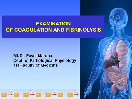 EXAMINATION OF COAGULATION AND FIBRINOLYSIS MUDr. Pavel Maruna Dept. of Pathological Physiology 1st Faculty of Medicine.