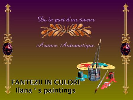 FANTEZII IN CULORI Ilana ' s paintings I'm a pessimist because of intelligence, but an optimist because of will. Antonio Gramsci.