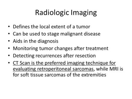 Radiologic Imaging Defines the local extent of a tumor Can be used to stage malignant disease Aids in the diagnosis Monitoring tumor changes after treatment.