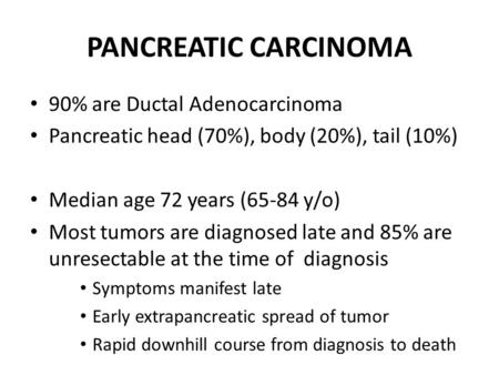 PANCREATIC CARCINOMA 90% are Ductal Adenocarcinoma Pancreatic head (70%), body (20%), tail (10%) Median age 72 years (65-84 y/o) Most tumors are diagnosed.