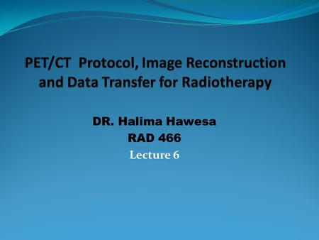 DR. Halima Hawesa RAD 466 Lecture 6. Presentation Out Lines PET/CT System PET/CT System Design PET/CT Instrumentations PET/CT Imaging Method New Advances.