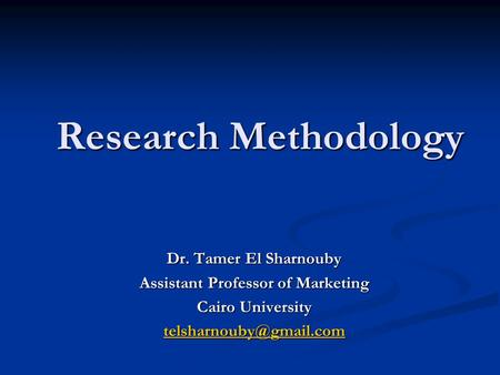 Research Methodology Dr. Tamer El Sharnouby Assistant Professor of Marketing Cairo University