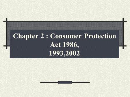 Chapter 2 : Consumer Protection Act 1986, 1993,2002.