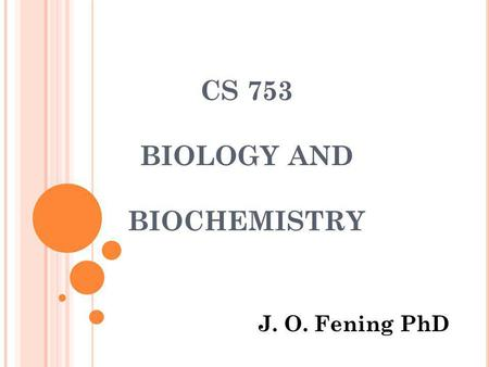 CS 753 BIOLOGY AND BIOCHEMISTRY J. O. Fening PhD.
