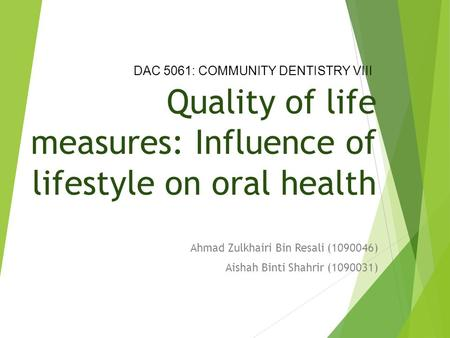 Quality of life measures: Influence of lifestyle on oral health Ahmad Zulkhairi Bin Resali (1090046) Aishah Binti Shahrir (1090031) DAC 5061: COMMUNITY.