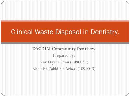 DAC 5161 Community Dentistry Prepared by: Nur Diyana Azmi (1090032) Abdullah Zahid bin Azhari (1090043) Clinical Waste Disposal in Dentistry.