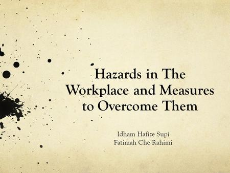Hazards in The Workplace and Measures to Overcome Them Idham Hafize Supi Fatimah Che Rahimi.