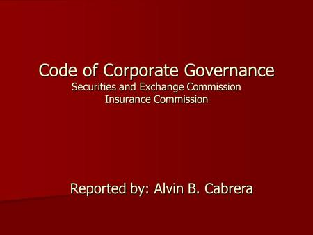 Code of Corporate Governance Securities and Exchange Commission Insurance Commission Reported by: Alvin B. Cabrera.