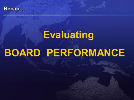 Recap…. Evaluating BOARD PERFORMANCE. Drivers of Boards Performance Evaluation Regulators  Mandatory in UK since revision of Combined Code on CG in 2003.