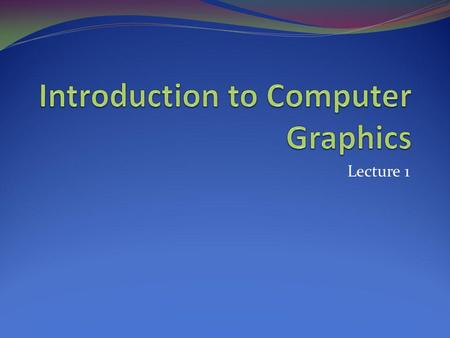 Lecture 1. Objectives We explore what computer graphics is about and survey some application areas We start with a historical introduction Course Instructor: